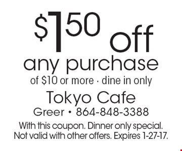 $1.50 off any purchase of $10 or more - dine in only. With this coupon. Dinner only special. Not valid with other offers. Expires 1-27-17.