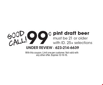 .99 pint draft beer must be 21 or older with ID. 25+ selections. With this coupon. Limit one per customer. Not valid with any other offer. Expires 12-16-16.