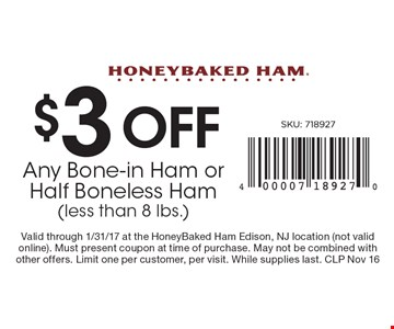 $3 OFF Any Bone-in Ham or Half Boneless Ham (less than 8 lbs.). Valid through 1/31/17 at the HoneyBaked Ham Edison, NJ location (not valid online). Must present coupon at time of purchase. May not be combined with other offers. Limit one per customer, per visit. While supplies last. CLP Nov 16