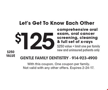 $125 comprehensive oral exam, oral cancer screening, cleaning & full set of x-rays, $250 value - limit one per family, new and uninsured patients only. With this coupon. One coupon per family. Not valid with any other offers. Expires 2-24-17.