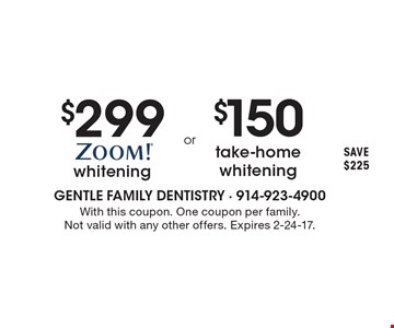 $299 Zoom!® whitening OR $150 take-home whitening, SAVE $225. With this coupon. One coupon per family. Not valid with any other offers. Expires 2-24-17.