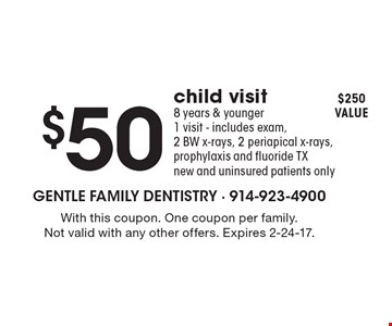 $50 child visit, 8 years & younger, 1 visit - includes exam, 2 BW x-rays, 2 periapical x-rays, prophylaxis and fluoride TX new and uninsured patients only. $250 value. With this coupon. One coupon per family. Not valid with any other offers. Expires 2-24-17.