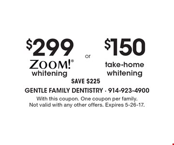 $299 whitening. SAVE $225 OR $150 take-home whitening. SAVE $225. One coupon per family. Not valid with any other offers. Expires 5-26-17.