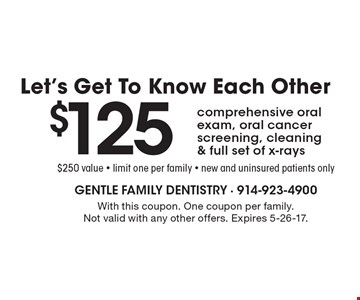 Let's Get To Know Each Other. $125 comprehensive oral exam, oral cancer screening, cleaning & full set of x-rays. $250 value. limit one per family. new and uninsured patients only. With this coupon. One coupon per family. Not valid with any other offers. Expires 5-26-17.