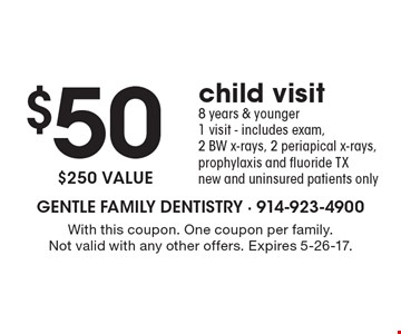 $50 child visit. 8 years & younger. 1 visit - includes exam, 2 BW x-rays, 2 periapical x-rays, prophylaxis and fluoride TX new and uninsured patients only $250 value. With this coupon. One coupon per family. Not valid with any other offers. Expires 5-26-17.