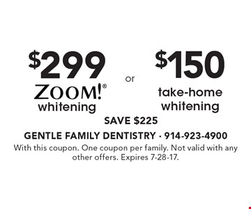 $299 ZOOM!® whitening. SAVE $225. OR $150 take-home whitening. SAVE $225. With this coupon. One coupon per family. Not valid with any other offers. Expires 7-28-17.