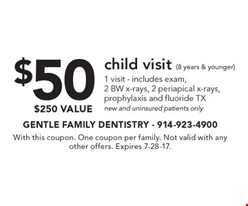 $50 child visit (8 years & younger). 1 visit - includes exam, 2 BW x-rays, 2 periapical x-rays, prophylaxis and fluoride TX new and uninsured patients only $250 value. With this coupon. One coupon per family. Not valid with any other offers. Expires 7-28-17.