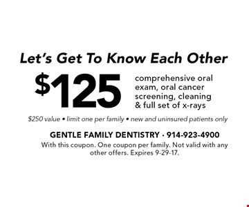 Let's Get To Know Each Other. $125 comprehensive oral exam, oral cancer screening, cleaning & full set of x-rays. $250 value - limit one per family - new and uninsured patients only. With this coupon. One coupon per family. Not valid with any other offers. Expires 9-29-17.