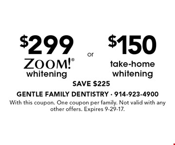 $299 whitening (SAVE $225) OR $150 take-home whitening (SAVE $225). With this coupon. One coupon per family. Not valid with any other offers. Expires 9-29-17.