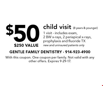 $50child visit (8 years & younger). 1 visit - includes exam, 2 BW x-rays, 2 periapical x-rays, prophylaxis and fluoride TX new and uninsured patients only $250 value. With this coupon. One coupon per family. Not valid with any other offers. Expires 9-29-17.