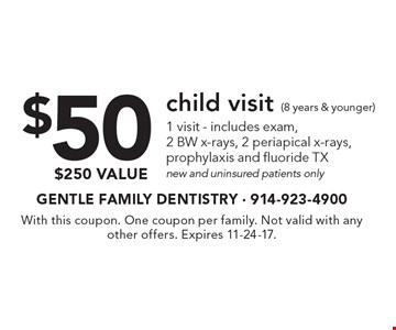 $50 child visit (8 years & younger) 1 visit - includes exam, 2 BW x-rays, 2 periapical x-rays, prophylaxis and fluoride TX. New and uninsured patients only. $250 value. With this coupon. One coupon per family. Not valid with any other offers. Expires 11-24-17.