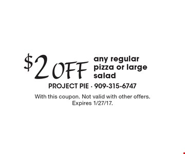 $2 Off any regular pizza or large salad. With this coupon. Not valid with other offers. Expires 1/27/17.