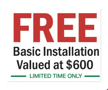 Free Basic Installation. Valued at $600.