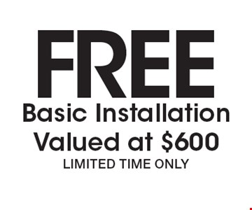 FREE Basic Installation Valued at $600 LIMITED TIME ONLY.