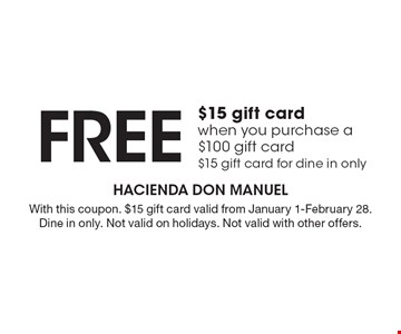 Free $15 gift card when you purchase a $100 gift card. $15 gift card for dine in only. With this coupon. $15 gift card valid from January 1-February 28. Dine in only. Not valid on holidays. Not valid with other offers.