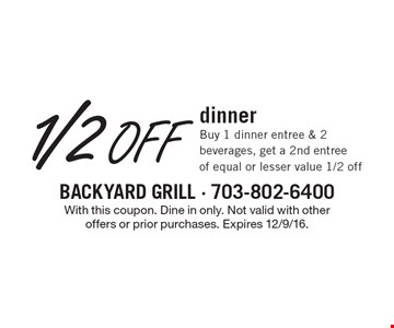 1/2 Off dinner. Buy 1 dinner entree & 2 beverages, get a 2nd entree of equal or lesser value 1/2 off. With this coupon. Dine in only. Not valid with other offers or prior purchases. Expires 12/9/16.