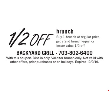 1/2 Off brunch. Buy 1 brunch at regular price, get a 2nd brunch equal or lesser value 1/2 off. With this coupon. Dine in only. Valid for brunch only. Not valid with other offers, prior purchases or on holidays. Expires 12/9/16.