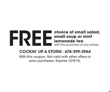 Free choice of small salad, small soup or mint lemonade tea with the purchase of any entree. With this coupon. Not valid with other offers or prior purchases. Expires 12/9/16.