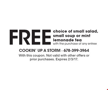 Free choice of small salad, small soup or mint lemonade tea with the purchase of any entree. With this coupon. Not valid with other offers or prior purchases. Expires 2/3/17.