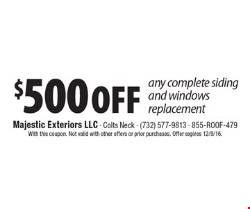 $500 Off any complete siding and windows replacement. With this coupon. Not valid with other offers or prior purchases. Offer expires 12/9/16.