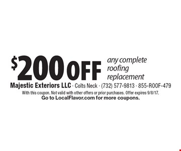 $200 OFF any complete roofing replacement. With this coupon. Not valid with other offers or prior purchases. Offer expires 9/8/17. Go to LocalFlavor.com for more coupons.