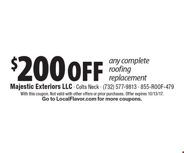 $200 OFF any complete roofing replacement. With this coupon. Not valid with other offers or prior purchases. Offer expires 10/13/17. Go to LocalFlavor.com for more coupons.