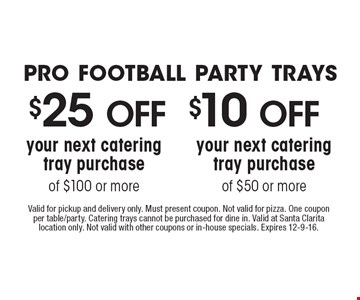 Pro football party trays $25 OFF your next catering tray purchase of $100 or more. $10 OFF your next catering tray purchase of $50 or more. Valid for pickup and delivery only. Must present coupon. Not valid for pizza. One coupon per table/party. Catering trays cannot be purchased for dine in. Valid at Santa Clarita location only. Not valid with other coupons or in-house specials. Expires 12-9-16.
