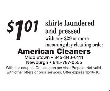 $1.01 shirts laundered and pressed with any $29 or more incoming dry cleaning order. With this coupon. One coupon per visit. Prepaid. Not valid with other offers or prior services. Offer expires 12-16-16.