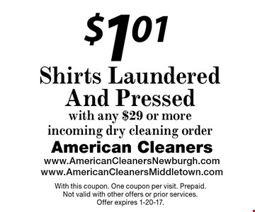 $1.01 Shirts Laundered And Pressed with any $29 or more incoming dry cleaning order. With this coupon. One coupon per visit. Prepaid. Not valid with other offers or prior services. Offer expires 1-20-17.