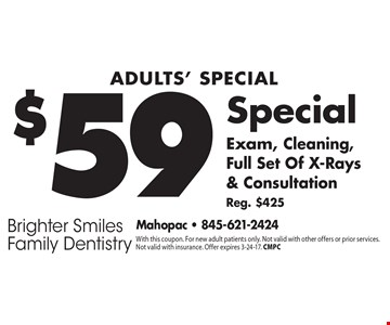 Adults' Special, $59 Exam, Cleaning, Full Set Of X-Rays & Consultation Reg. $425. With this coupon. For new adult patients only. Not valid with other offers or prior services. Not valid with insurance. Offer expires 3-24-17. CMPC