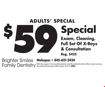 Adults' Special $59 Exam, Cleaning, Full Set Of X-Rays & Consultation. Reg. $425. With this coupon. For new adult patients only. Not valid with other offers or prior services. Not valid with insurance. Offer expires 2-24-17. CMPC