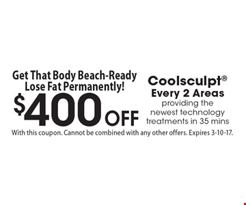 $400 Off Coolsculpt. Every 2 Areas. Providing the newest technology treatments in 35 mins. With this coupon. Cannot be combined with any other offers. Expires 3-10-17.