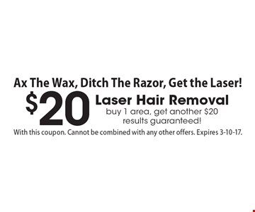 $20 Laser Hair Removal. Buy 1 area, get another $20. Results guaranteed! With this coupon. Cannot be combined with any other offers. Expires 3-10-17.