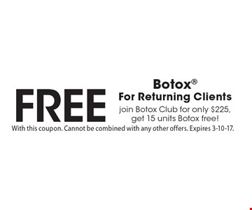 FREE Botox For Returning Clients. Join Botox Club for only $225, get 15 units Botox free! With this coupon. Cannot be combined with any other offers. Expires 3-10-17.