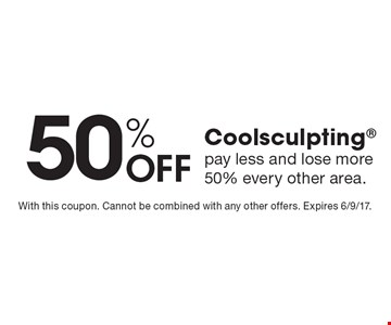 50% Off Coolsculpting, pay less and lose more. 50% every other area. With this coupon. Cannot be combined with any other offers. Expires 6/9/17.