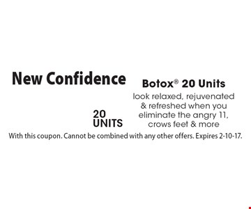 $199 Botox 20 Units. look relaxed, rejuvenated & refreshed when you eliminate the angry 11, crows feet & more. With this coupon. Cannot be combined with any other offers. Expires 2-10-17.