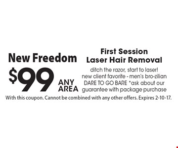 $99 any area, First Session Laser Hair Remova.l ditch the razor, start to laser! new client favorite - men's bro-zilian dare to go bare. *ask about our guarantee with package purchase. With this coupon. Cannot be combined with any other offers. Expires 2-10-17.