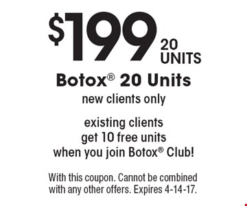 $199 20 units Botox. New clients only. Existing clients get 10 free units when you join Botox Club! With this coupon. Cannot be combined with any other offers. Expires 4-14-17.