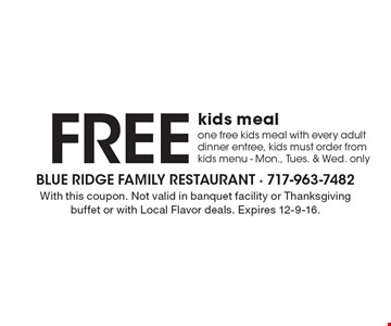 Free kids meal. One free kids meal with every adult dinner entree, kids must order from kids menu - Mon., Tues. & Wed. only. With this coupon. Not valid in banquet facility or Thanksgiving buffet or with Local Flavor deals. Expires 12-9-16.