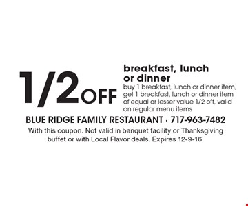 1/2off breakfast, lunch or dinner. Buy 1 breakfast, lunch or dinner item, get 1 breakfast, lunch or dinner item of equal or lesser value 1/2 off. Valid on regular menu items. With this coupon. Not valid in banquet facility or Thanksgiving buffet or with Local Flavor deals. Expires 12-9-16.