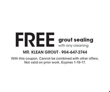 Free grout sealing with any cleaning. With this coupon. Cannot be combined with other offers. Not valid on prior work. Expires 1-19-17.