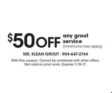 $50 off any grout service (minimums may apply). With this coupon. Cannot be combined with other offers. Not valid on prior work. Expires 1-19-17.