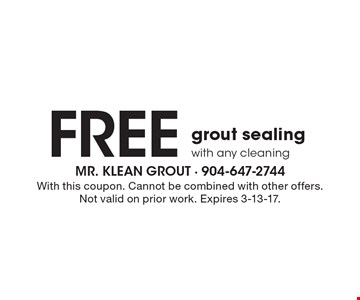 Free grout sealing with any cleaning. With this coupon. Cannot be combined with other offers. Not valid on prior work. Expires 3-13-17.