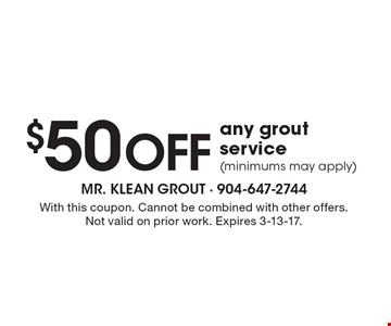 $50  off any grout service (minimums may apply). With this coupon. Cannot be combined with other offers. Not valid on prior work. Expires 3-13-17.