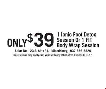 only $39 for 1 Ionic Foot Detox Session Or 1 FIT Body Wrap Session. Restrictions may apply. Not valid with any other offer. Expires 8-18-17.