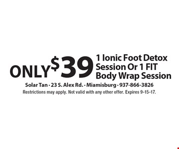 Only $39 1 Ionic Foot Detox Session Or 1 FIT Body Wrap Session. Restrictions may apply. Not valid with any other offer. Expires 9-15-17.