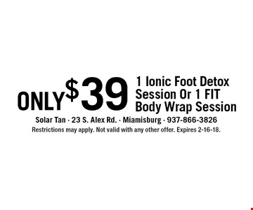 only$39 1 Ionic Foot Detox Session Or 1 FIT Body Wrap Session. Restrictions may apply. Not valid with any other offer. Expires 2-16-18.