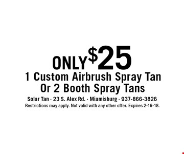 only$25 1 Custom Airbrush Spray TanOr 2 Booth Spray Tans. Restrictions may apply. Not valid with any other offer. Expires 2-16-18.
