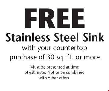 Free Stainless Steel Sink with your countertop purchase of 30 sq. ft. or more. Must be presented at time of estimate. Not to be combined with other offers.