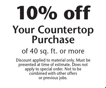 10% off Your Countertop Purchase of 40 sq. ft. or more. Discount applied to material only. Must be presented at time of estimate. Does not apply to special order. Not to be combined with other offers or previous jobs.